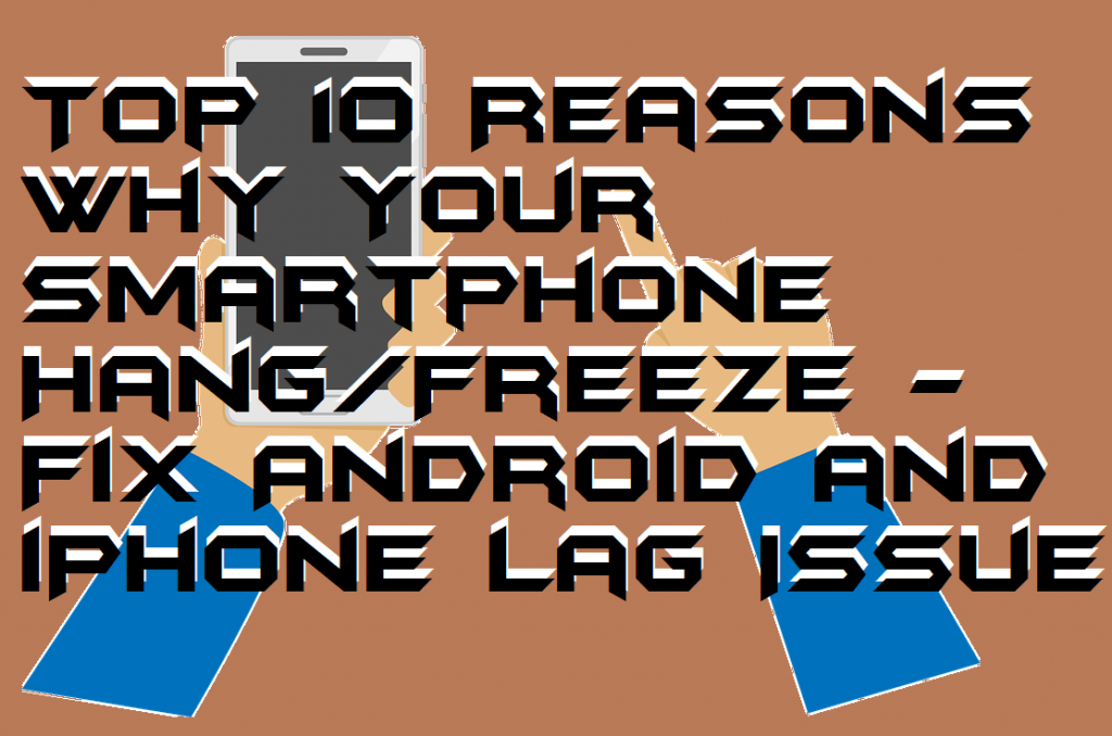 Top 10 Reasons Why Your Smartphone Hang-Freeze - Fix Android and iPhone Lag Issue