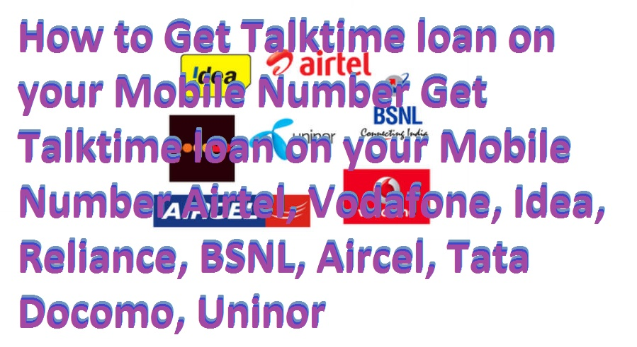 How to Get Talktime loan on your Mobile Number Get Talktime loan on your Mobile Number Airtel, Vodafone, Idea, Reliance, BSNL, Aircel, Tata Docomo, Telenor India