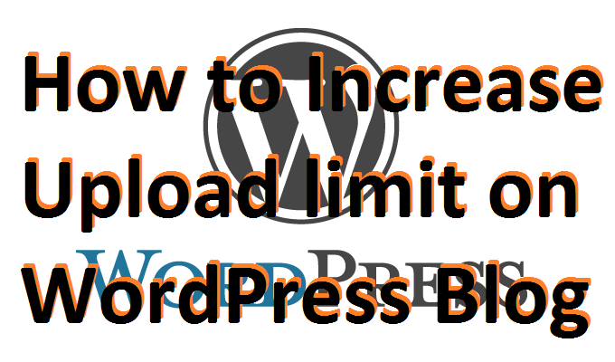 How to Increase Upload limit on your WordPress Blog