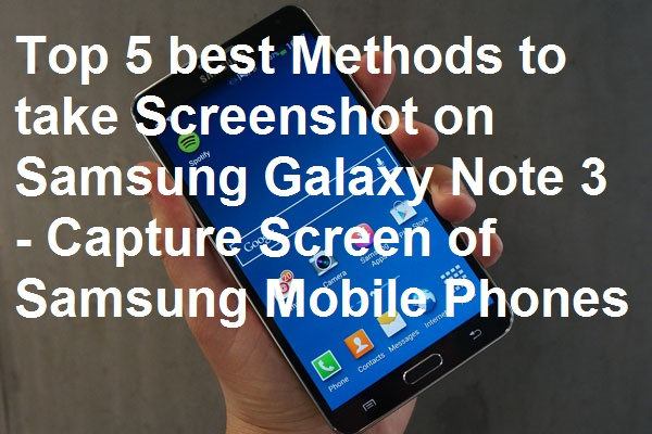 Top 5 Best Methods to take Screenshot on Samsung Galaxy Note 3 – Capture Screen of Samsung Mobile Phones
