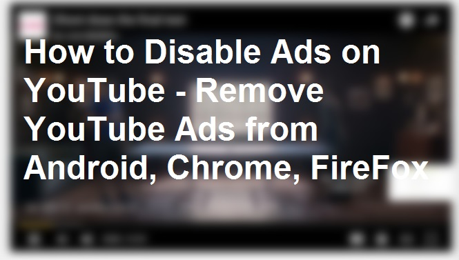 How to Disable Ads on YouTube - Remove YouTube Ads from Android, Chrome, FireFox
