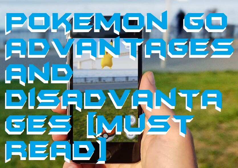 Pokemon Go Advantages and Disadvantages [Must Read]