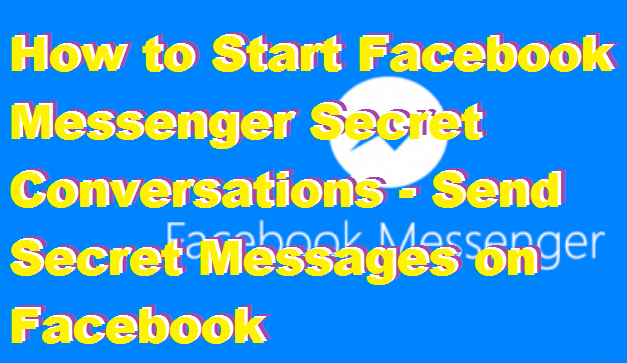 How to Start Facebook Messenger Secret Conversations – Send Secret Messages on Facebook