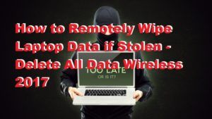 How to Remotely Wipe Laptop Data if Stolen – Delete All Data Wireless 2017 [100% Working]