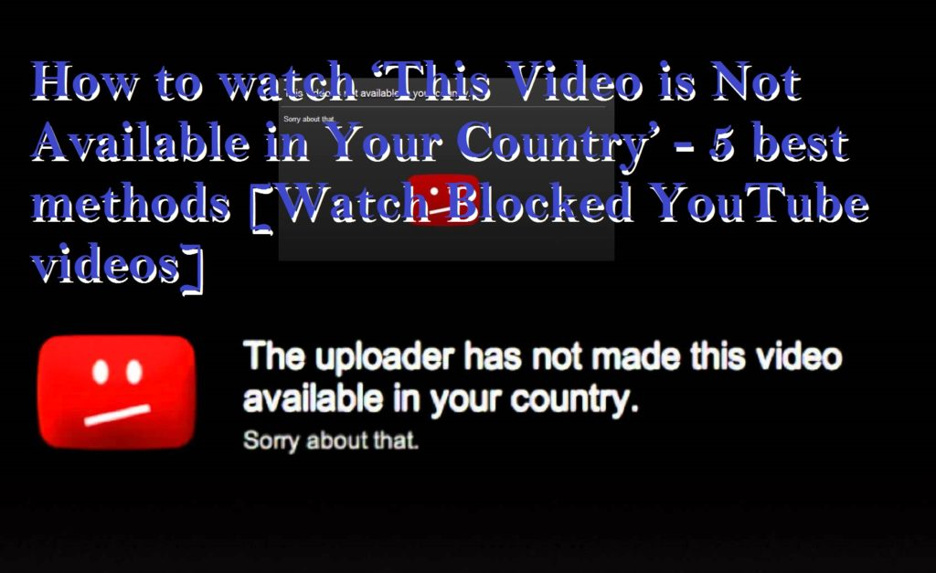 How to watch 'This Video is Not Available in Your Country' – 5 best methods [Watch Blocked YouTube videos]