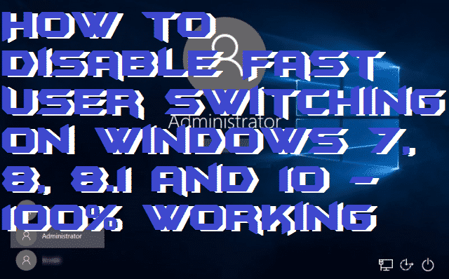 How to Disable Fast User Switching On Windows 7, 8, 8.1 and 10 – 100% Working