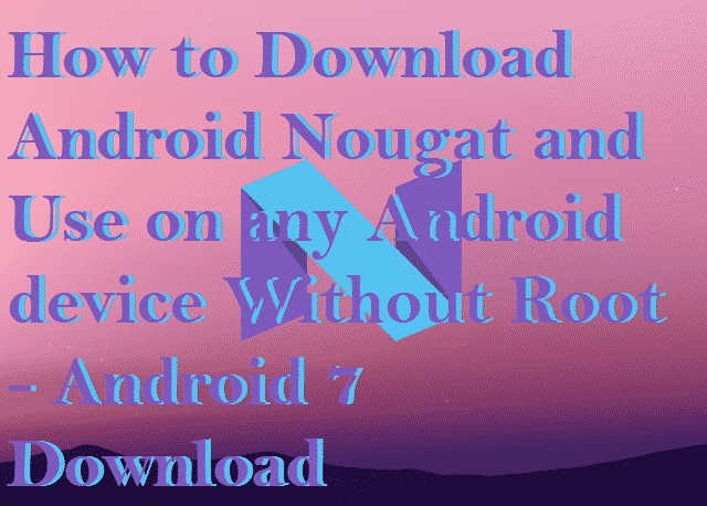 How to Download Android Nougat and Use on any Android device Without Root - Android 7 Download