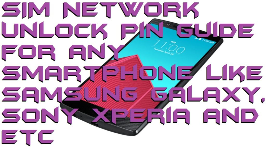 SIM Network Unlock Pin Guide for any Smartphone like Samsung Galaxy, Sony Xperia and etc