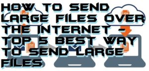 How to Send Large Files over the Internet – Top 5 Best Way to Send Large Files
