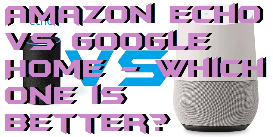 Amazon Echo vs Google Home - Which one is better