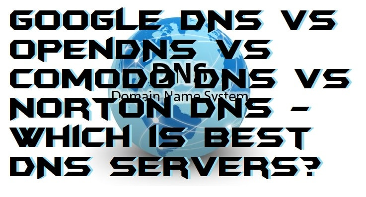 Google DNS vs OpenDNS vs Comodo DNS vs Norton DNS – Which is Best DNS Servers?
