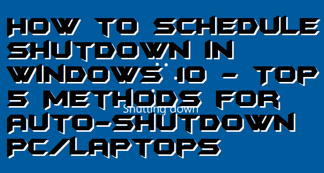 How to Schedule Shutdown in Windows 10 - Top 5 Methods for Auto-shutdown PC-Laptops