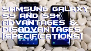 Samsung Galaxy S9 and S9+ Advantages & Disadvantages [Specifications]