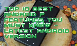 Top 10 Best Android P Features You Must Know – Latest Android Version