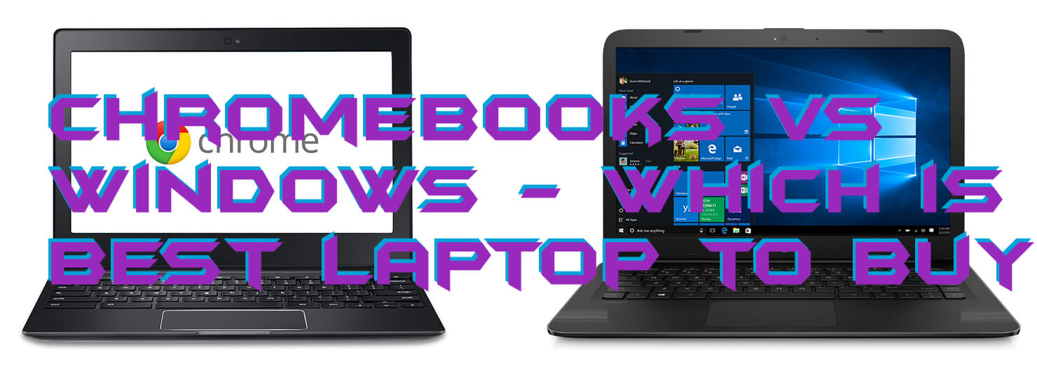 Chromebooks vs Windows - Which is Best Laptop to Buy