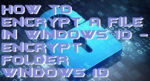 How to Encrypt a File in Windows 10 – Encrypt Folder Windows 10