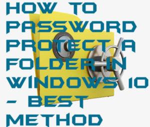 How to Password Protect a Folder in Windows 10 – Best Method