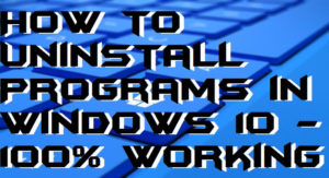 How to Uninstall Programs in Windows 10 – 100% Working
