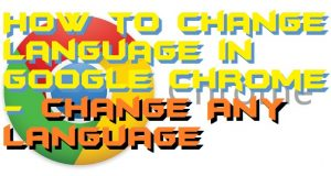 How to Change Language in Google Chrome – Change Any Language
