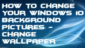 How to Change Your Windows 10 Background Pictures – Change Wallpaper