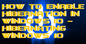 How to Enable Hibernation in Windows 10 – Hibernating Windows 10