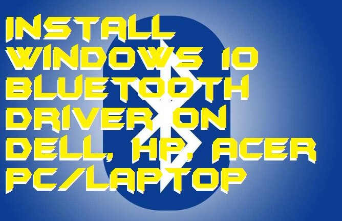 How to Install Windows 10 Bluetooth Driver on Dell, Hp, Acer PC-Laptop