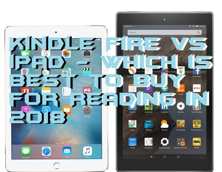 Kindle Fire vs iPad - Which is Best to Buy for Reading in 2018