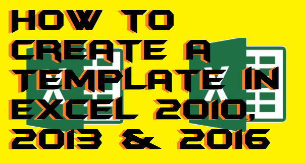 How to Create a Template in Excel 2010, 2013 & 2016