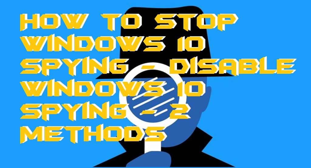 How to Stop Windows 10 Spying - Disable Windows 10 Spying - 2 Methods