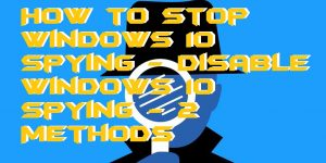 How to Stop Windows 10 Spying – Disable Windows 10 Spying – 2 Methods