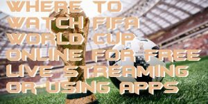Where to Watch FIFA World Cup Online for Free Live Streaming or Using Apps