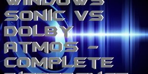 Windows Sonic vs Dolby Atmos – Complete Difference