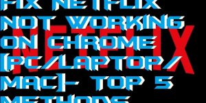 How to Fix Netflix Not Working on Chrome [PC-Laptop-Mac]- Top 5 Methods