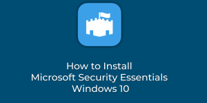 How to Install Microsoft Security Essentials Windows 10