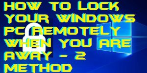 How to Lock Your Windows PC Remotely When You Are Away - 2 Method