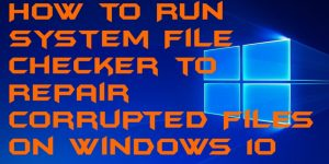 How to Run System File Checker to Repair Corrupted Files on Windows 10