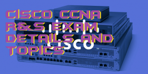 Cisco CCNA R&S Exam Details and Topics