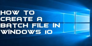 How to Create a Batch File in Windows 10 – 100% Working