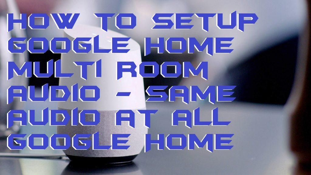 How to Setup Google Home Multi Room Audio - Same Audio at all Google Home