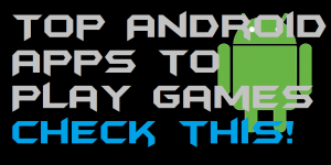 Top Android Apps to Play games – Check this!