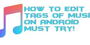 How to Edit Tags of Music on Android – Must Try!
