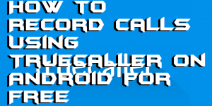 How to Record Calls Using Truecaller on Android for Free – Record Unlimited Calls