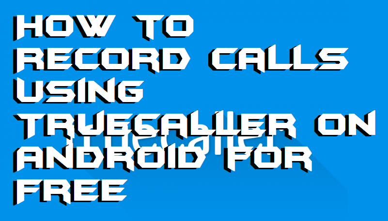 How to Record Calls Using Truecaller on Android for Free