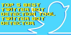 Top 5 Best Twitter Bot Detection Tool – Twitter Bot Detector