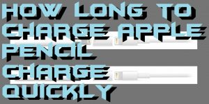 How Long to Charge Apple Pencil – Charge Quickly