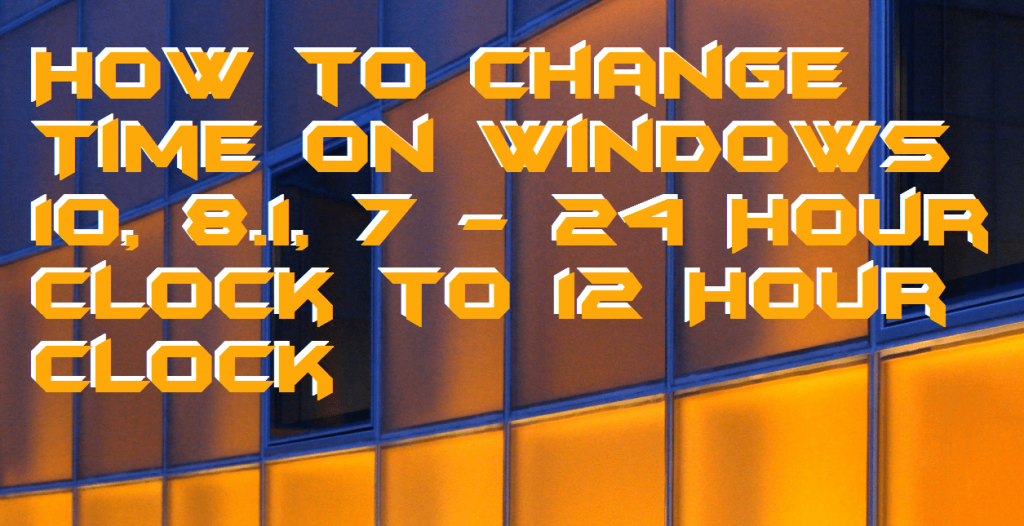 How to Change Time on Windows 10, 8.1, 7 - 24 Hour Clock to 12 Hour Clock