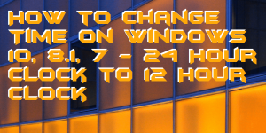 How to Change Time on Windows 10, 8.1, 7 – 24 Hour Clock to 12 Hour Clock