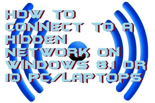 How to Connect to a Hidden Network on Windows 8.1 or 10 PC -Laptops