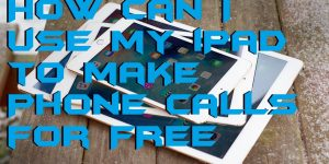 How can I use my iPad to make Phone Calls for FREE