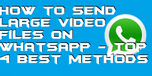 How to Send Large Video Files on WhatsApp – Top 4 Best Methods